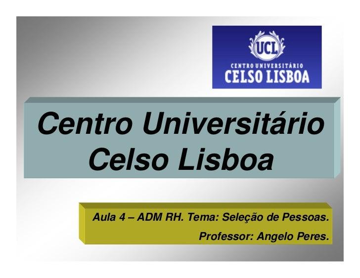 Centro Universitário    Celso Lisboa    Aula 4 – ADM RH. Tema: Seleção de Pessoas.                      Professor: Angelo ...