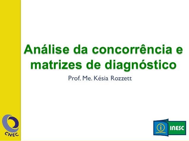 Análise da concorrência e  matrizes de diagnóstico  Prof. Me. Késia Rozzett