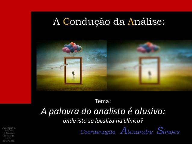 A Condução da Análise:Tema:A palavra do analista é alusiva:onde isto se localiza na clínica?Coordenação Alexandre SimõesAL...