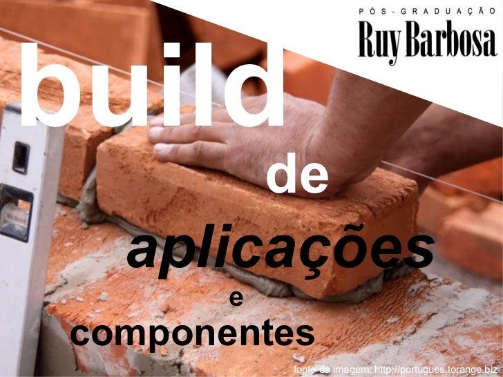 build            de   aplicações        e componentes                                       1            fonte da imagem: ...