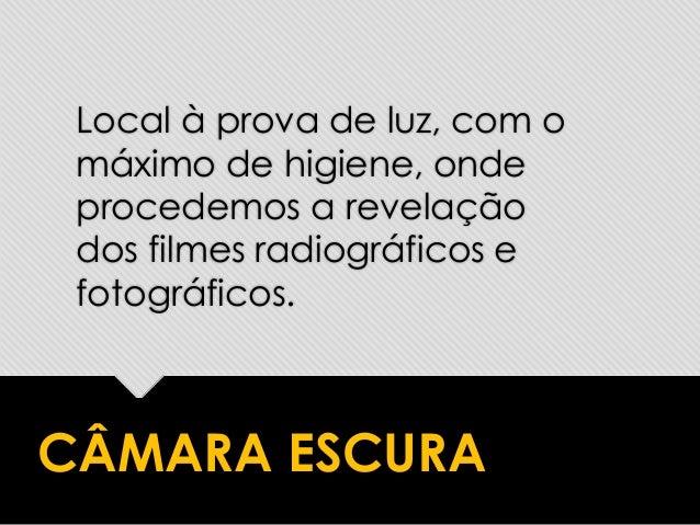 CÂMARA ESCURA Local à prova de luz, com o máximo de higiene, onde procedemos a revelação dos filmes radiográficos e fotogr...