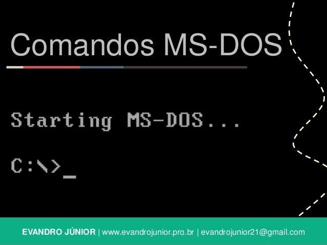 Comandos MS-DOS  EVANDRO JÚNIOR | www.evandrojunior.pro.br | evandrojunior21@gmail.com
