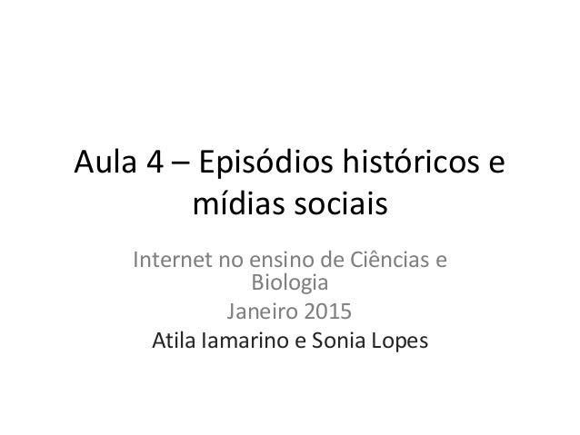 Aula 4 – Episódios históricos e mídias sociais Internet no ensino de Ciências e Biologia Janeiro 2015 Atila Iamarino e Son...