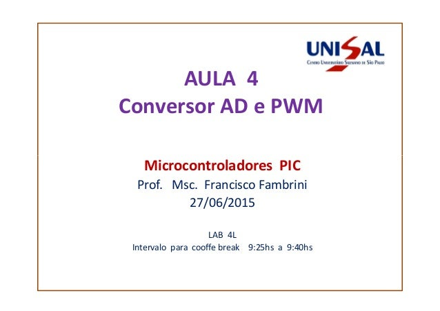 AULA 4 Conversor AD e PWM Microcontroladores PICMicrocontroladores PIC Prof. Msc. Francisco Fambrini 27/06/2015 LAB 4L Int...