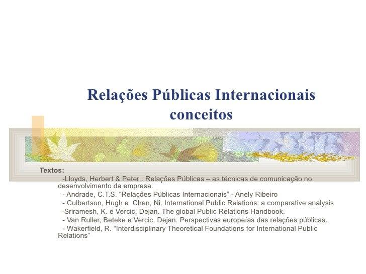 Relações Públicas Internacionais conceitos <ul><li>Textos: </li></ul><ul><ul><li>- Lloyds, Herbert & Peter . Relações Públ...