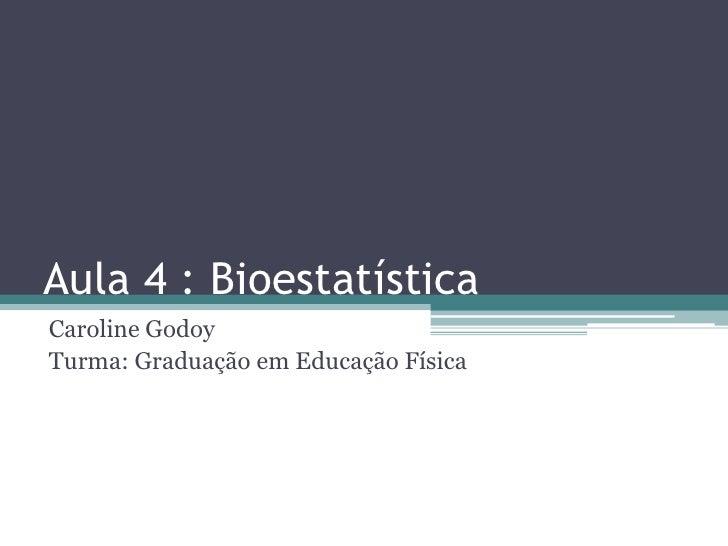 Aula 4 : BioestatísticaCaroline GodoyTurma: Graduação em Educação Física
