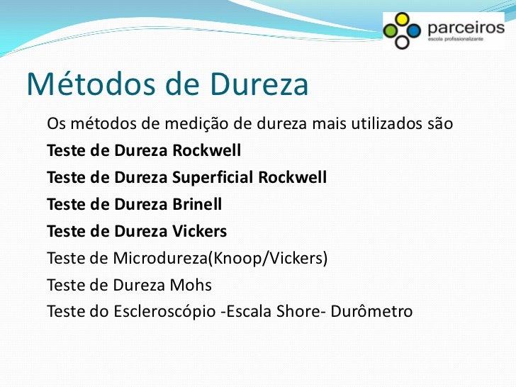 Métodos de Dureza Dureza por risco (dureza Mohs) Esse tipo de dureza é pouco utilizado para materiais metálicos, sendo sua...