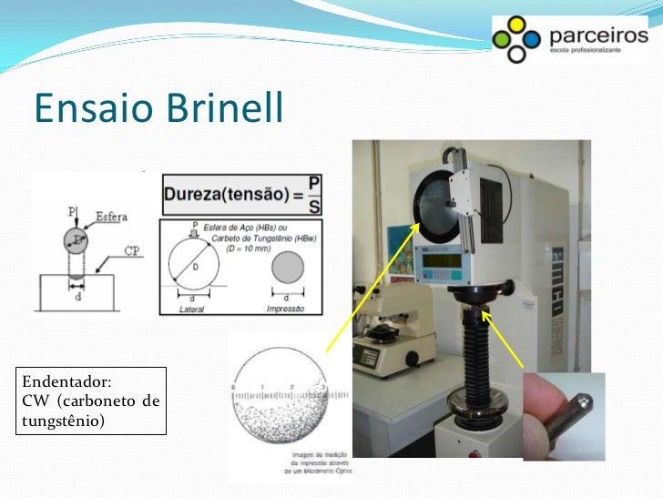 Ensaio Brinell Onde D é o diâmetro da esfera e Di é o diâmetro da impressão, ou da endentação. O diâmetro da impressão é a...