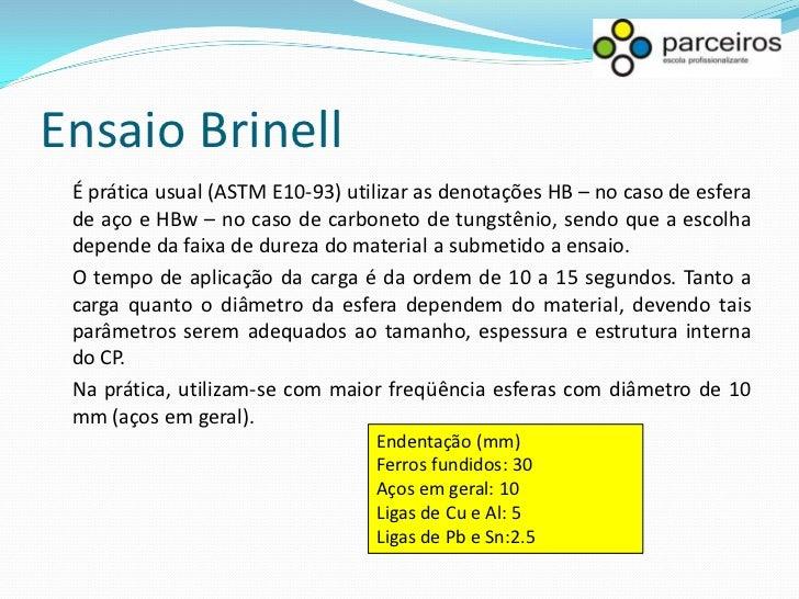 Ensaio Brinell Na maioria dos ensaios (materiais com valores de dureza Brinell até 450 HB), utiliza-se uma carga de 3000 K...