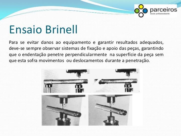 Ensaio Brinell Como a impressão formada abrange uma área maior do que as dos outros ensaios de dureza, é a única indicada ...