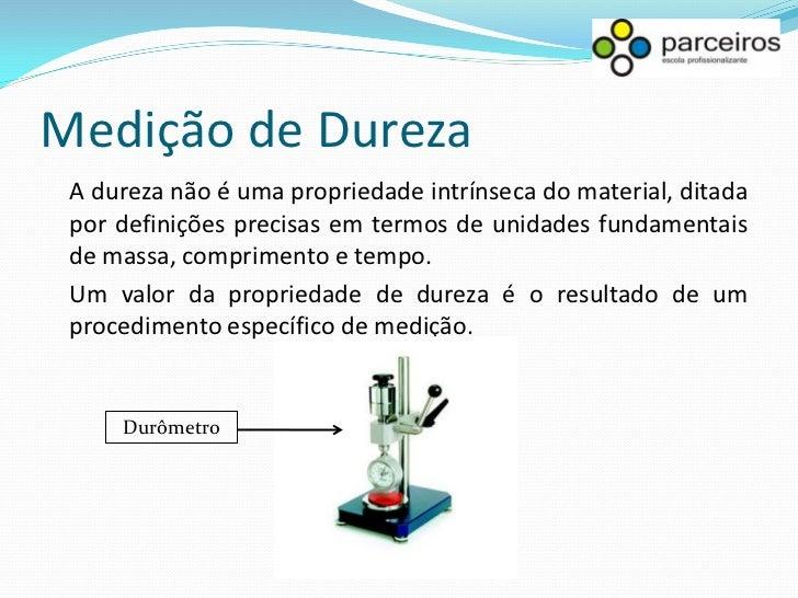 Medição de Dureza Nos materiais metálicos, a dureza pode ser alterada por tratamentos térmicos especiais, adição de soluto...