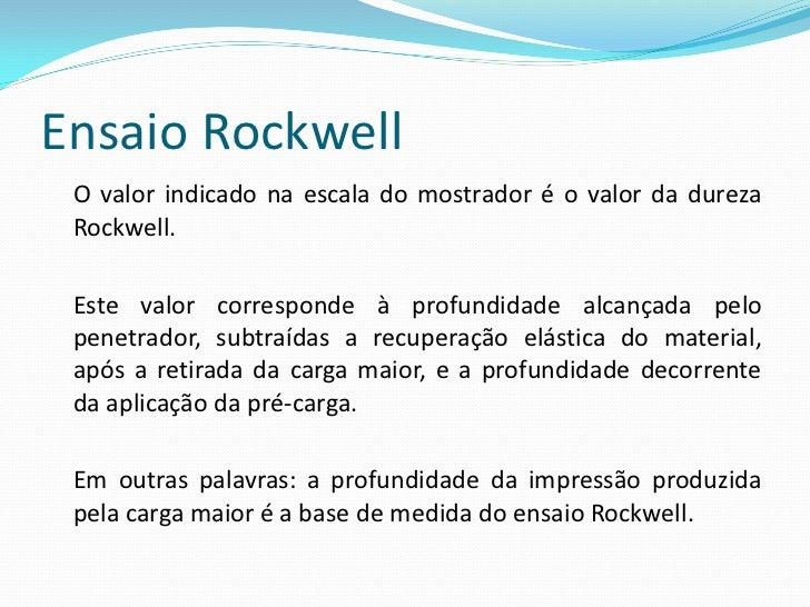 Ensaio Rockwell As escalas de dureza Rockwell foram determinadas em função do tipo de penetrador e do valor da carga maior...