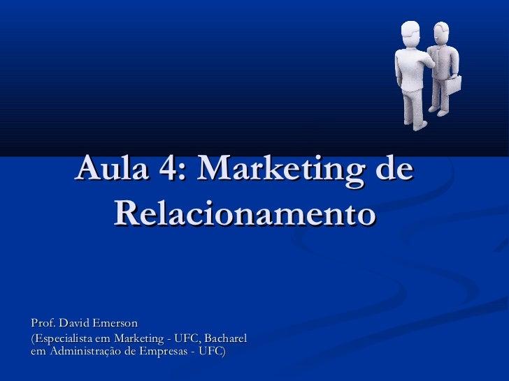Aula 4: Marketing de          RelacionamentoProf. David Emerson(Especialista em Marketing - UFC, Bacharelem Administração ...