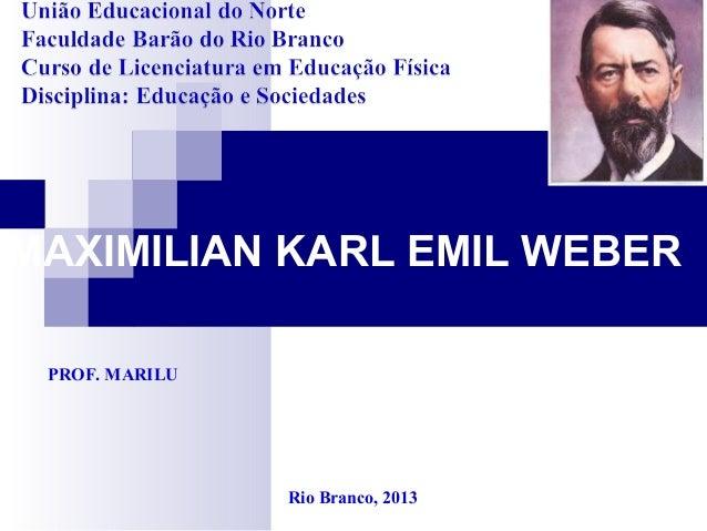MAXIMILIAN KARL EMIL WEBER PROF. MARILU Rio Branco, 2013