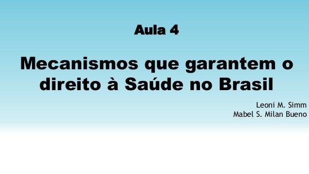 Aula 4 Mecanismos que garantem o direito à Saúde no Brasil Leoni M. Simm Mabel S. Milan Bueno