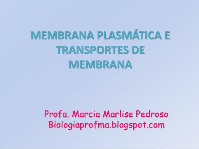 MEMBRANA PLASMÁTICA E   TRANSPORTES DE     MEMBRANA  Profa. Marcia Marlise Pedroso   Biologiaprofma.blogspot.com