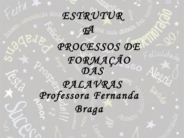 ESTRUTUR         EA   PROCESSOS DE     FORMAÇÃO        DAS    PALAVRASProfessora Fernanda       Braga