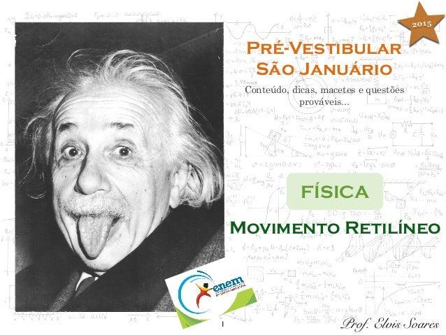 1 Pré-Vestibular São Januário Conteúdo, dicas, macetes e questões prováveis... FÍSICA Prof. Elvis Soares Movimento Retilín...