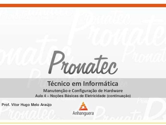 Técnico em Informática Manutenção e Configuração de Hardware Aula 4 – Noções Básicas de Eletricidade (continuação) Prof. V...