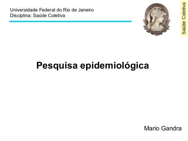 Saúde Coletiva  Universidade Federal do Rio de Janeiro  Disciplina: Saúde Coletiva  Pesquisa epidemiológica  Mario Gandra