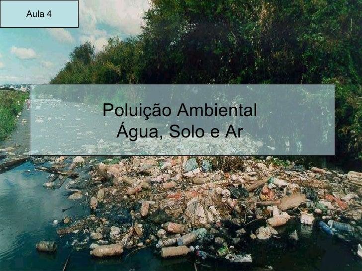 Poluição Ambiental  Água, Solo e Ar  Aula 4