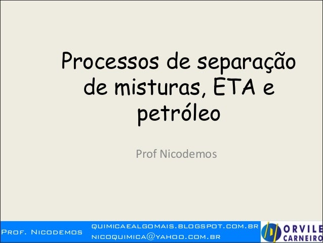 Prof. Nicodemos quimicaealgomais.blogspot.com.br nicoquimica@yahoo.com.br Processos de separação de misturas, ETA e petról...