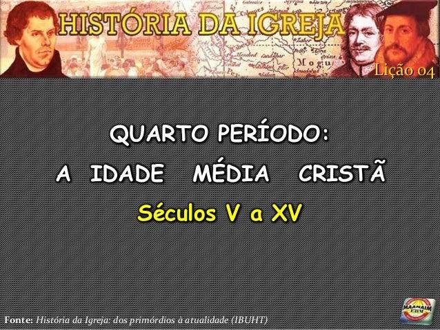 Lição 04                        QUARTO PERÍODO:           A IDADE                          MÉDIA                CRISTÃ    ...