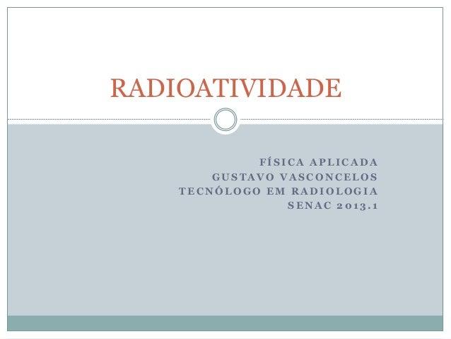 RADIOATIVIDADE             FÍSICA APLICADA        GUSTAVO VASCONCELOS    TECNÓLOGO EM RADIOLOGIA                 SENAC 201...