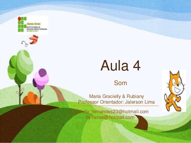 Aula 4 Som gracielly_fernandes23@hotmail.com by-farias@hotmail.com Maria Gracielly & Rubiany Professor Orientador: Jalerso...