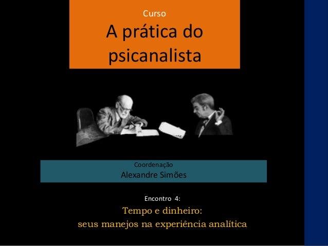 Curso A prática do psicanalista Coordenação Alexandre Simões Encontro 4: Tempo e dinheiro: seus manejos na experiência ana...