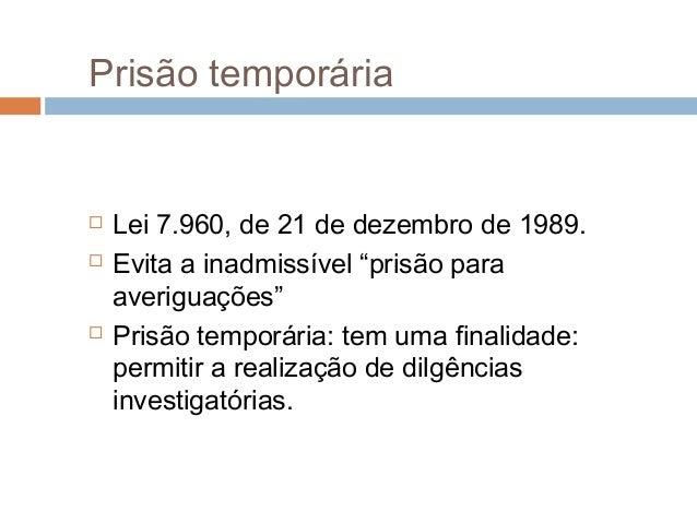 """Prisão temporária  Lei 7.960, de 21 de dezembro de 1989.  Evita a inadmissível """"prisão para averiguações""""  Prisão tempo..."""
