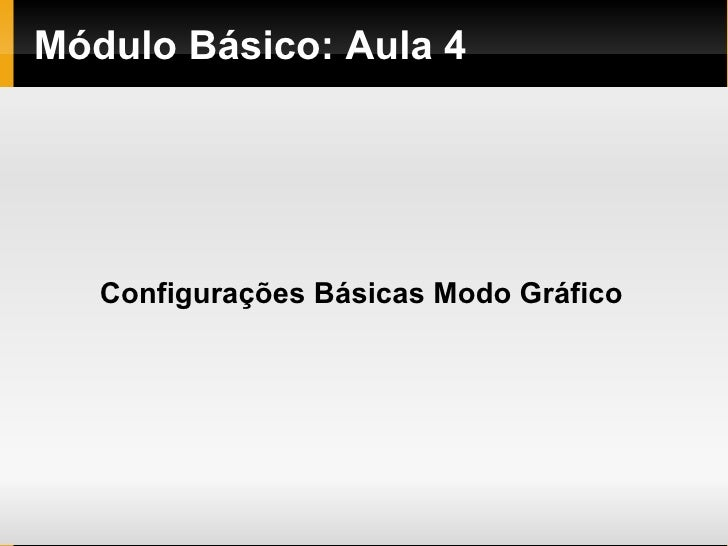 Módulo   Básico : Aula 4 Configurações Básicas Modo Gráfico