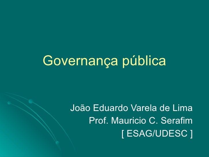 Governança pública João Eduardo Varela de Lima Prof. Mauricio C. Serafim [ ESAG/UDESC ]