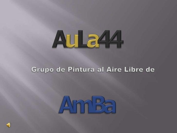 AuLa44<br />Grupo de Pintura al Aire Libre de <br />AmBa<br />