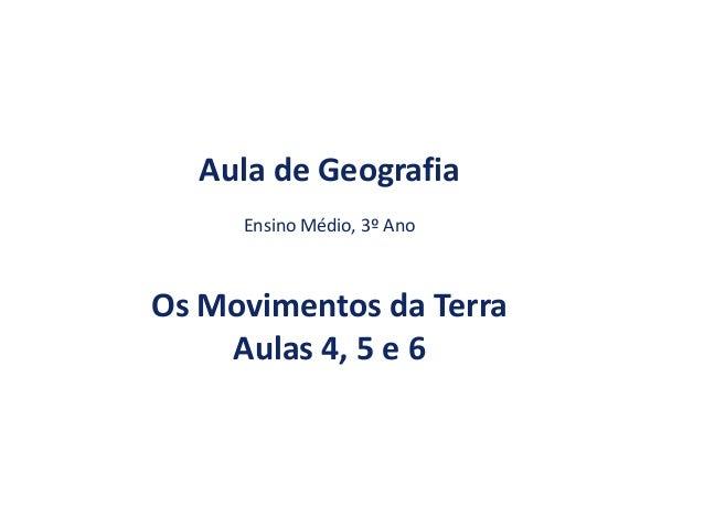 Aula de Geografia Ensino Médio, 3º Ano  Os Movimentos da Terra Aulas 4, 5 e 6