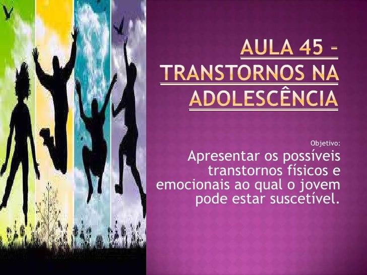 Objetivo:   Apresentar os possíveis       transtornos físicos eemocionais ao qual o jovem     pode estar suscetível.