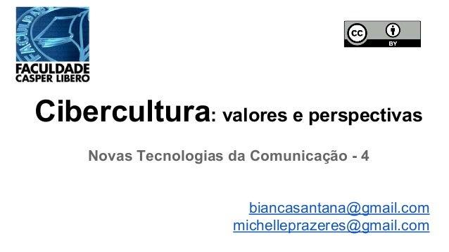 Cibercultura: valores e perspectivas Novas Tecnologias da Comunicação - 4 biancasantana@gmail.com michelleprazeres@gmail.c...