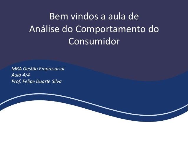 Bem vindos a aula de Análise do Comportamento do Consumidor MBA Gestão Empresarial Aula 4/4 Prof. Felipe Duarte Silva