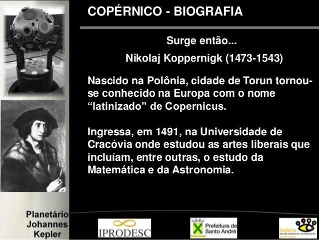 COPÉRNICO - BIOGRAFIA Surge então... Nikolaj Koppernigk (1473-1543) Nascido na Polônia, cidade de Torun tornou- se conheci...