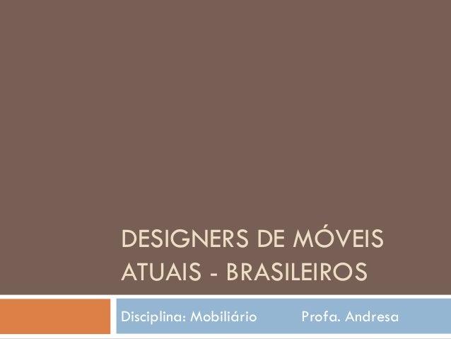 DESIGNERS DE MÓVEISATUAIS - BRASILEIROSDisciplina: Mobiliário Profa. Andresa