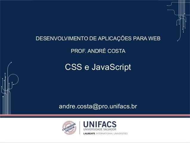 DESENVOLVIMENTO DE APLICAÇÕES PARA WEB PROF. ANDRÉ COSTA CSS e JavaScript andre.costa@pro.unifacs.br