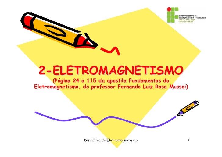2-ELETROMAGNETISMO       (Página 24 a 115 da apostila Fundamentos doEletromagnetismo, do professor Fernando Luiz Rosa Muss...