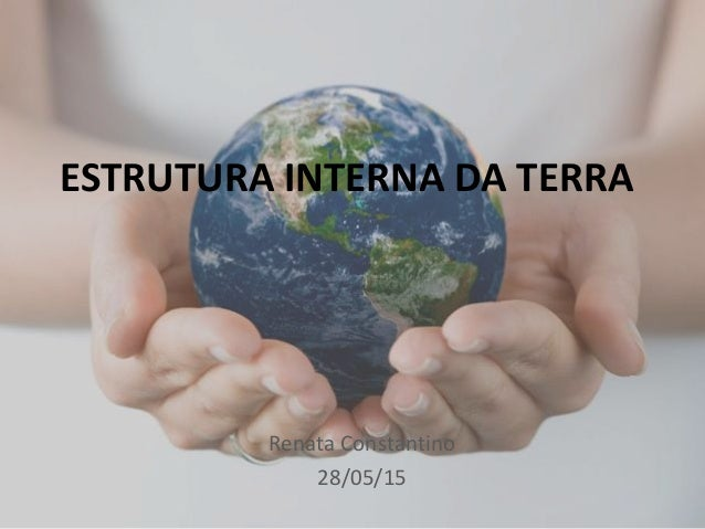 ESTRUTURA INTERNA DA TERRA Renata Constantino 28/05/15