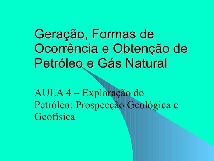 Geração, Formas de Ocorrência e Obtenção de Petróleo e Gás Natural AULA 4 – Exploração do Petróleo: Prospecção Geológica e...