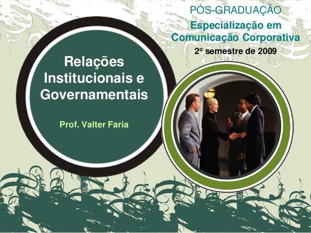 Relações Institucionais e Governamentais Prof. Valter Faria PÓS-GRADUAÇÃO Especialização em Comunicação Corporativa 2o sem...