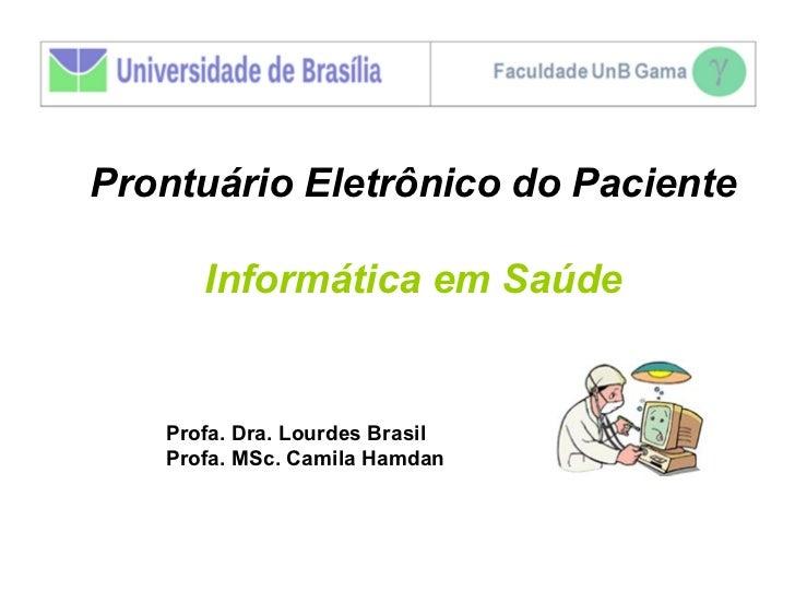Prontuário Eletrônico do Paciente      Informática em Saúde   Profa. Dra. Lourdes Brasil   Profa. MSc. Camila Hamdan