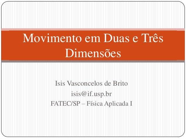 Movimento em Duas e Três Dimensões Isis Vasconcelos de Brito isis@if.usp.br FATEC/SP – Física Aplicada I