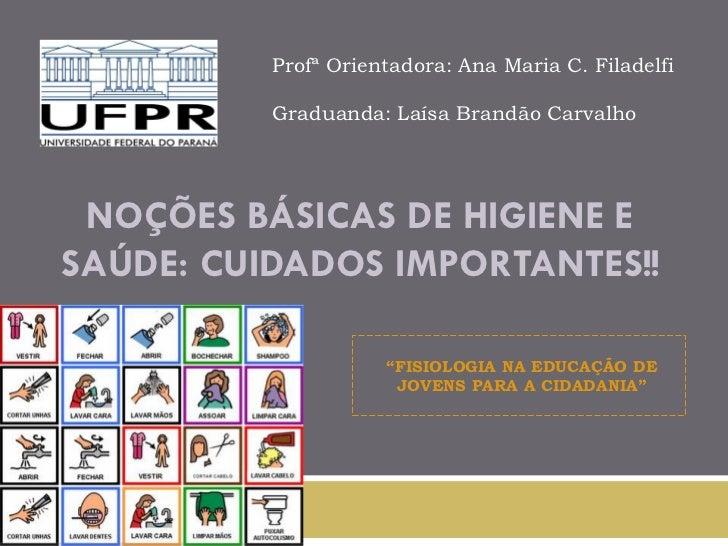 Profª Orientadora: Ana Maria C. Filadelfi          Graduanda: Laísa Brandão Carvalho NOÇÕES BÁSICAS DE HIGIENE ESAÚDE: CUI...
