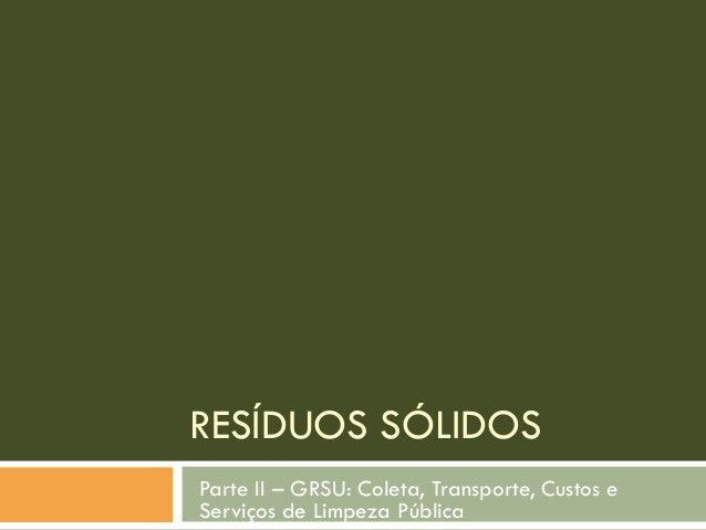 RESÍDUOS SÓLIDOS Parte II – GRSU: Coleta, Transporte, Custos e Serviços de Limpeza Pública
