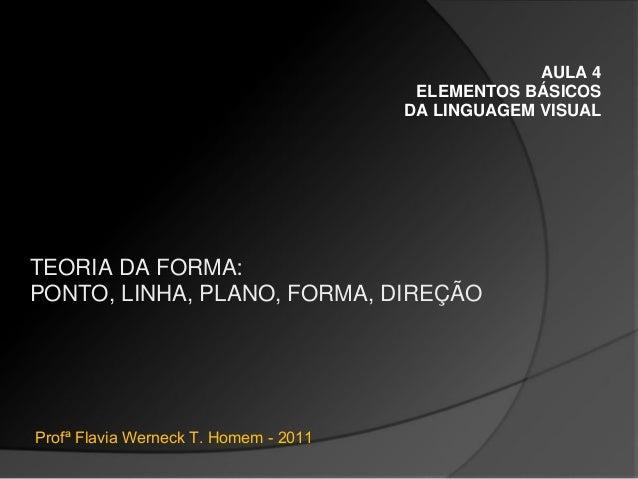 AULA 4 ELEMENTOS BÁSICOS DA LINGUAGEM VISUAL TEORIA DA FORMA: PONTO, LINHA, PLANO, FORMA, DIREÇÃO Profª Flavia Werneck T. ...